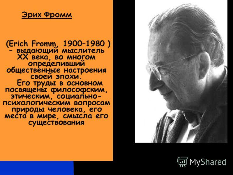 (Erich Fromm, 1900–1980 ) - выдающий мыслитель ХХ века, во многом определивший общественные настроения своей эпохи. Его труды в основном посвящены философским, этическим, социально- психологическим вопросам природы человека, его места в мире, смысла