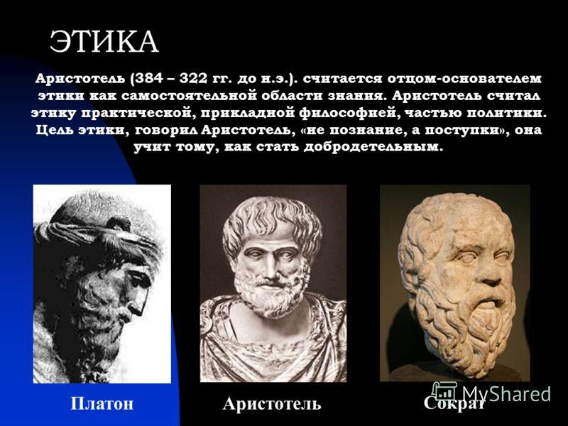 ЭТИКА Аристотель (384 – 322 гг. до н.э.). считается отцом-основателем этики как самостоятельной области знания. Аристотель считал этику практической, прикладной философией, частью политики. Цель этики, говорил Аристотель, «не познание, а поступки», о