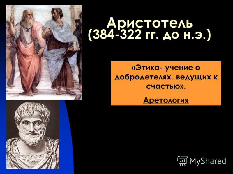 Аристотель (384-322 гг. до н.э.) «Этика- учение о добродетелях, ведущих к счастью». Аретология