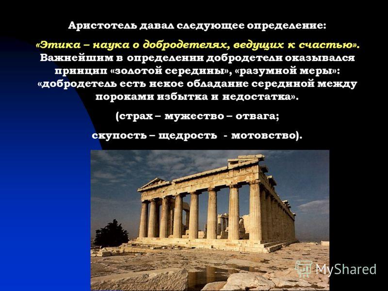 Аристотель давал следующее определение: «Этика – наука о добродетелях, ведущих к счастью». Важнейшим в определении добродетели оказывался принцип «золотой середины», «разумной меры»: «добродетель есть некое обладание серединой между пороками избытка