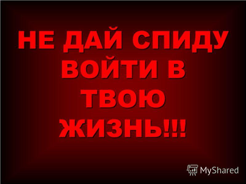 НЕ ДАЙ СПИДУ ВОЙТИ В ТВОЮ ЖИЗНЬ!!!