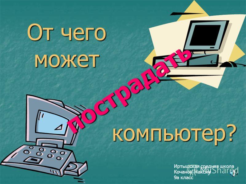 От чего может Иртышская средняя школа Кочанов Максим 9а класс компьютер? п о с т р а д а т ь