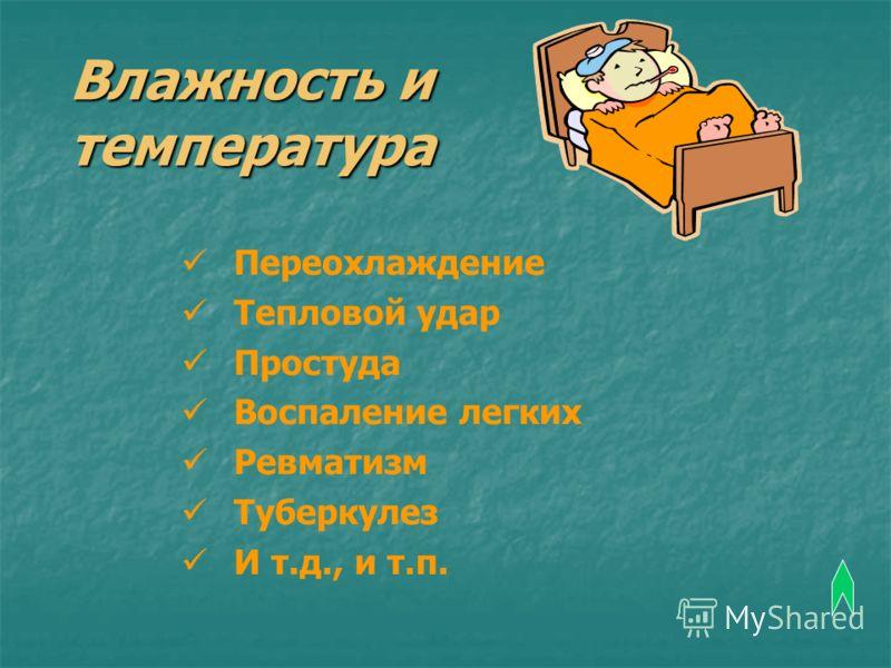 Влажность и температура Переохлаждение Тепловой удар Простуда Воспаление легких Ревматизм Туберкулез И т.д., и т.п.