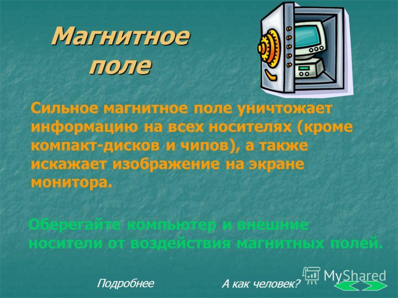 Магнитное поле Сильное магнитное поле уничтожает информацию на всех носителях (кроме компакт-дисков и чипов), а также искажает изображение на экране монитора. Оберегайте компьютер и внешние носители от воздействия магнитных полей. А как человек? Подр