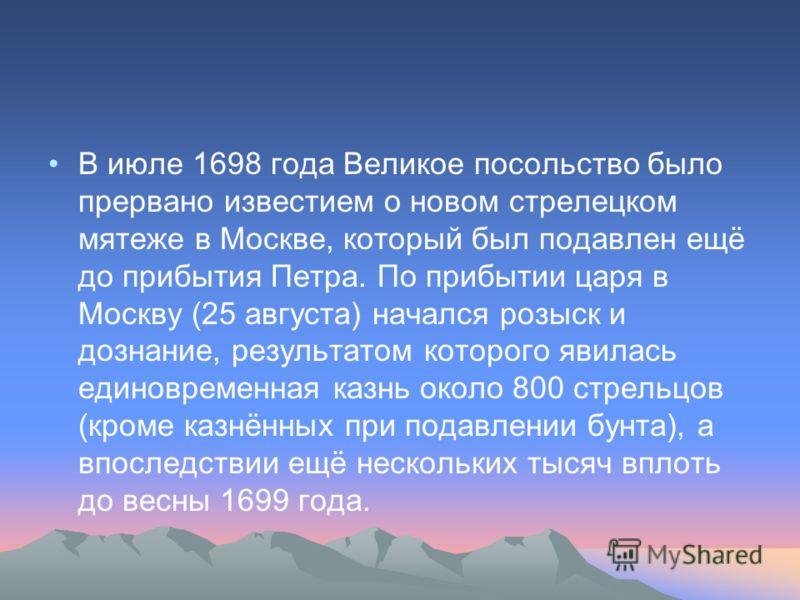 В июле 1698 года Великое посольство было прервано известием о новом стрелецком мятеже в Москве, который был подавлен ещё до прибытия Петра. По прибытии царя в Москву (25 августа) начался розыск и дознание, результатом которого явилась единовременная