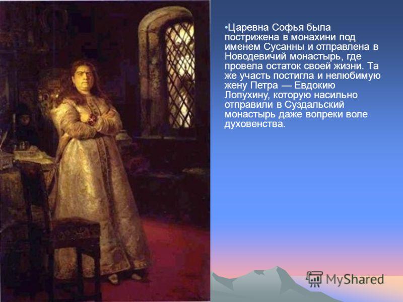 Царевна Софья была пострижена в монахини под именем Сусанны и отправлена в Новодевичий монастырь, где провела остаток своей жизни. Та же участь постигла и нелюбимую жену Петра Евдокию Лопухину, которую насильно отправили в Суздальский монастырь даже