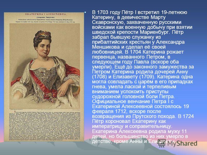 В 1703 году Пётр I встретил 19-летнюю Катерину, в девичестве Марту Скавронскую, захваченную русскими войсками как военную добычу при взятии шведской крепости Мариенбург. Пётр забрал бывшую служанку из прибалтийских крестьян у Александра Меншикова и с
