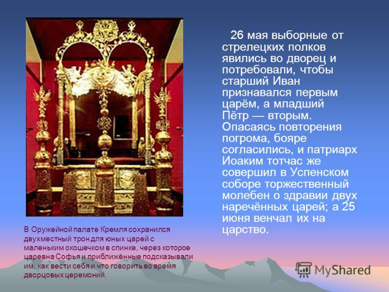 26 мая выборные от стрелецких полков явились во дворец и потребовали, чтобы старший Иван признавался первым царём, а младший Пётр вторым. Опасаясь повторения погрома, бояре согласились, и патриарх Иоаким тотчас же совершил в Успенском соборе торжеств
