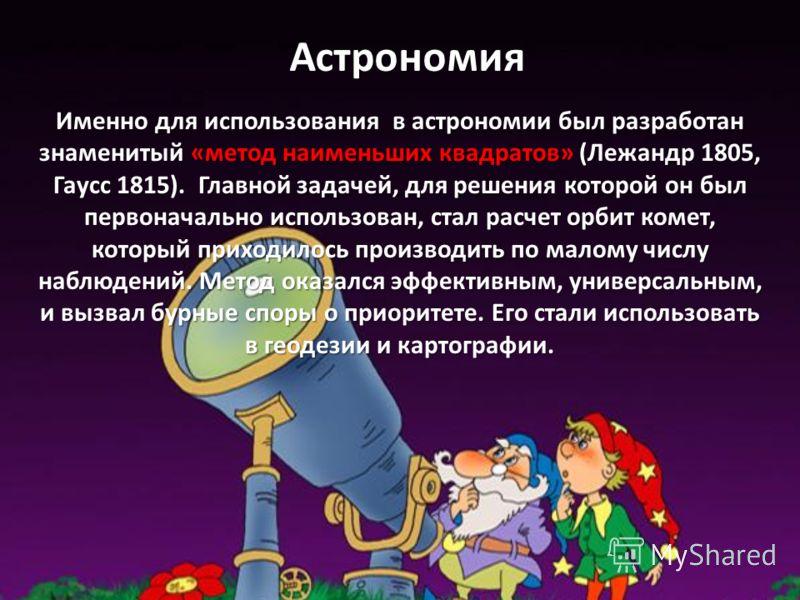 Астрономия Именно для использования в астрономии был разработан знаменитый «метод наименьших квадратов» (Лежандр 1805, Гаусс 1815). Главной задачей, для решения которой он был первоначально использован, стал расчет орбит комет, который приходилось пр
