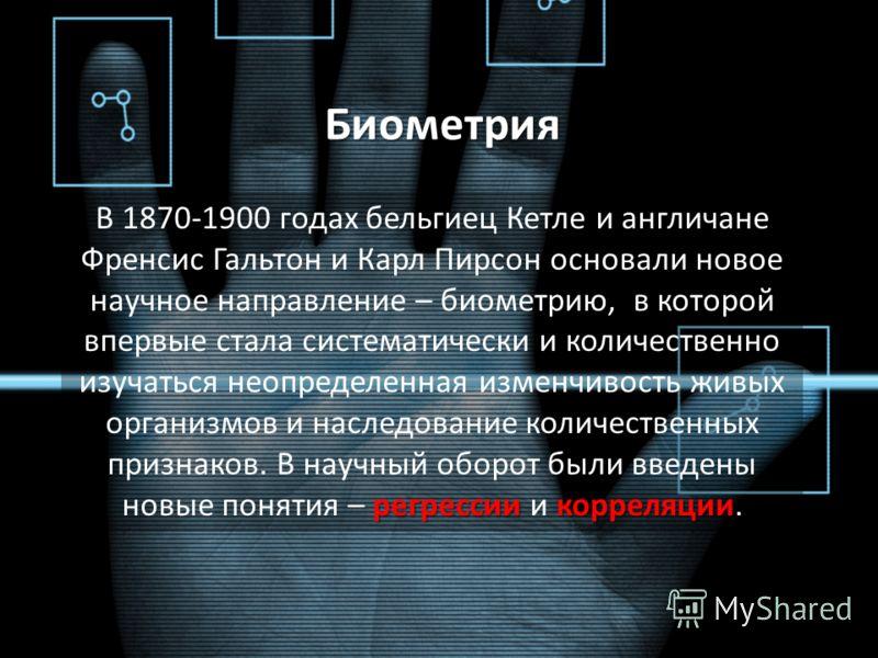 Биометрия регрессиикорреляции В 1870-1900 годах бельгиец Кетле и англичане Френсис Гальтон и Карл Пирсон основали новое научное направление – биометрию, в которой впервые стала систематически и количественно изучаться неопределенная изменчивость живы