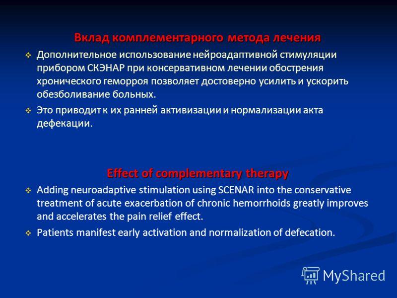 Вклад комплементарного метода лечения Дополнительное использование нейроадаптивной стимуляции прибором СКЭНАР при консервативном лечении обострения хронического геморроя позволяет достоверно усилить и ускорить обезболивание больных. Это приводит к их