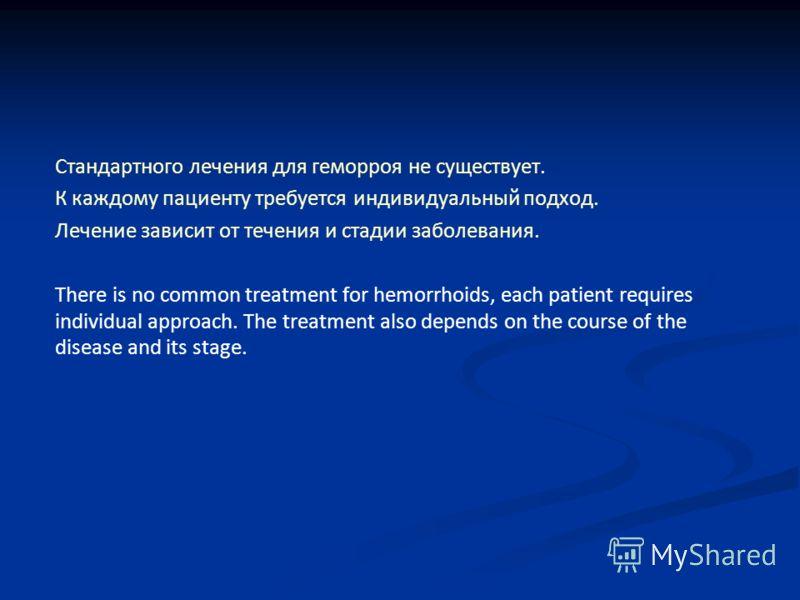 Стандартного лечения для геморроя не существует. К каждому пациенту требуется индивидуальный подход. Лечение зависит от течения и стадии заболевания. There is no common treatment for hemorrhoids, each patient requires individual approach. The treatme