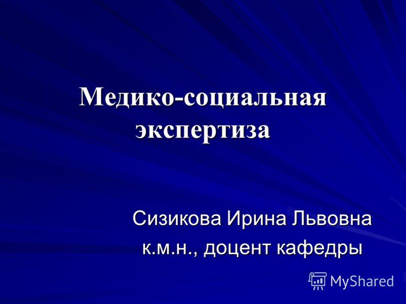 Медико-социальная экспертиза Сизикова Ирина Львовна к.м.н., доцент кафедры