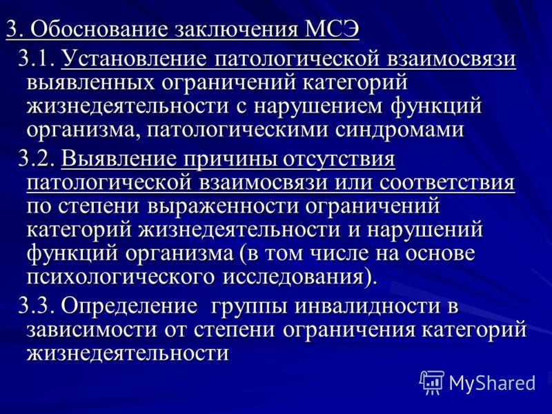 3. Обоснование заключения МСЭ 3.1. Установление патологической взаимосвязи выявленных ограничений категорий жизнедеятельности с нарушением функций организма, патологическими синдромами 3.1. Установление патологической взаимосвязи выявленных ограничен