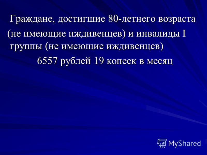 Граждане, достигшие 80-летнего возраста Граждане, достигшие 80-летнего возраста (не имеющие иждивенцев) и инвалиды I группы (не имеющие иждивенцев) (не имеющие иждивенцев) и инвалиды I группы (не имеющие иждивенцев) 6557 рублей 19 копеек в месяц 6557