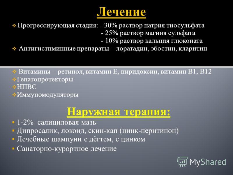 Прогрессирующая стадия: - 30% раствор натрия тиосульфата - 25% раствор магния сульфата - 10% раствор кальция глюконата Антигистпминные препараты – лоратадин, эбостин, кларитин Витамины – ретинол, витамин Е, пиридоксин, витамин В1, В12 Гепатопротектор
