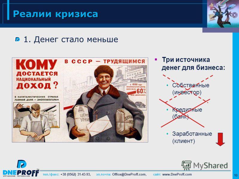 тел./факс: +38 (0562) 31-43-93, эл.почта: Office@DneProff.com, сайт: www.DneProff.com 10 Реалии кризиса 1. Денег стало меньше Три источника денег для бизнеса: Собственные (инвестор) Кредитные (банк) Заработанные (клиент)