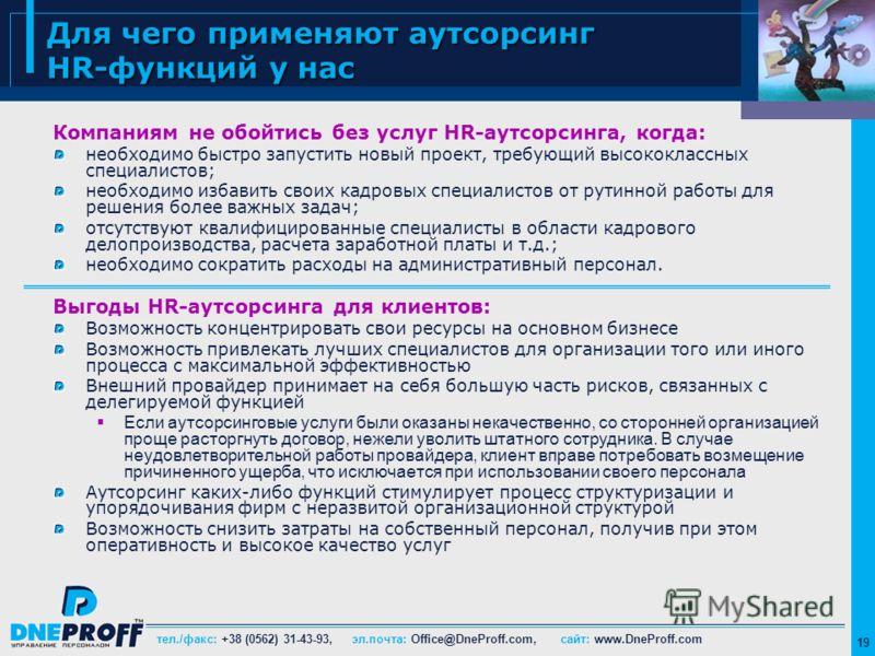 тел./факс: +38 (0562) 31-43-93, эл.почта: Office@DneProff.com, сайт: www.DneProff.com 19 Для чего применяют аутсорсинг HR-функций у нас Компаниям не обойтись без услуг HR-аутсорсинга, когда: необходимо быстро запустить новый проект, требующий высокок