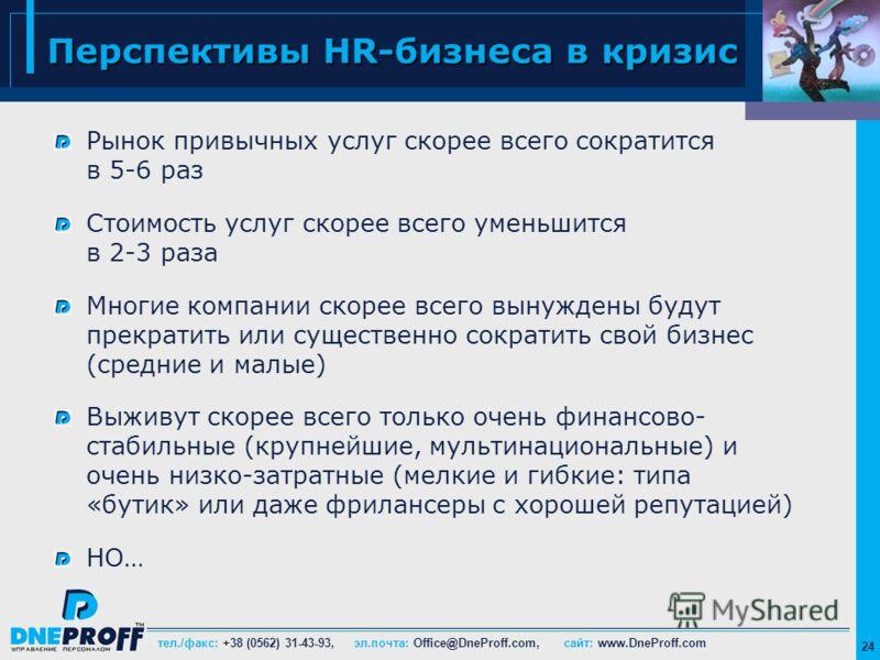 тел./факс: +38 (0562) 31-43-93, эл.почта: Office@DneProff.com, сайт: www.DneProff.com 24 Перспективы HR-бизнеса в кризис Рынок привычных услуг скорее всего сократится в 5-6 раз Стоимость услуг скорее всего уменьшится в 2-3 раза Многие компании скорее