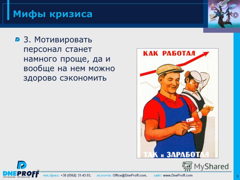 тел./факс: +38 (0562) 31-43-93, эл.почта: Office@DneProff.com, сайт: www.DneProff.com 9 Мифы кризиса 3. Мотивировать персонал станет намного проще, да и вообще на нем можно здорово сэкономить