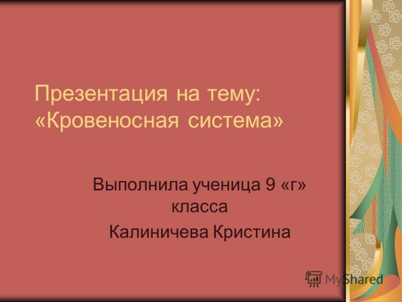 Презентация на тему: «Кровеносная система» Выполнила ученица 9 «г» класса Калиничева Кристина