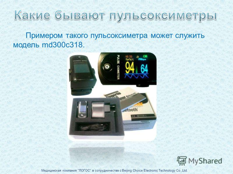 Примером такого пульсоксиметра может служить модель md300c318. Медицинская компания ЛОГОС в сотрудничестве с Beijing Choice Electronic Technology Co.,Ltd.