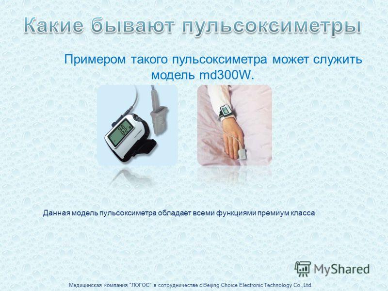 Примером такого пульсоксиметра может служить модель md300W. Медицинская компания ЛОГОС в сотрудничестве с Beijing Choice Electronic Technology Co.,Ltd. Данная модель пульсоксиметра обладает всеми функциями премиум класса