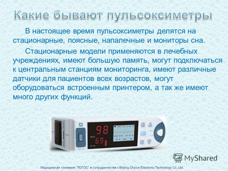 В настоящее время пульсоксиметры делятся на стационарные, поясные, напалечные и мониторы сна. Стационарные модели применяются в лечебных учреждениях, имеют большую память, могут подключаться к центральным станциям мониторинга, имеют различные датчики