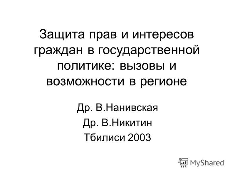 Защита прав и интересов граждан в государственной политике: вызовы и возможности в регионе Др. В.Нанивская Др. В.Никитин Тбилиси 2003