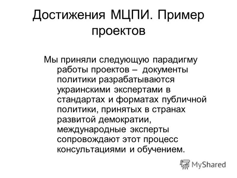 Достижения МЦПИ. Пример проектов Мы приняли следующую парадигму работы проектов – документы политики разрабатываются украинскими экспертами в стандартах и форматах публичной политики, принятых в странах развитой демократии, международные эксперты соп