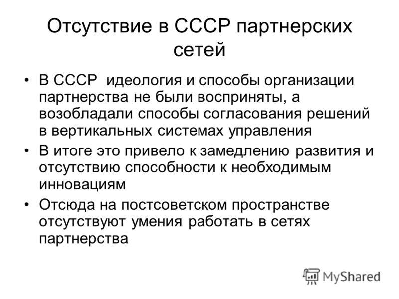 Отсутствие в СССР партнерских сетей В СССР идеология и способы организации партнерства не были восприняты, а возобладали способы согласования решений в вертикальных системах управления В итоге это привело к замедлению развития и отсутствию способност