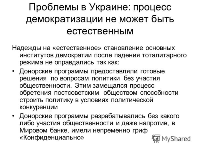 Проблемы в Украине: процесс демократизации не может быть естественным Надежды на «естественное» становление основных институтов демократии после падения тоталитарного режима не оправдались так как: Донорские программы предоставляли готовые решения по
