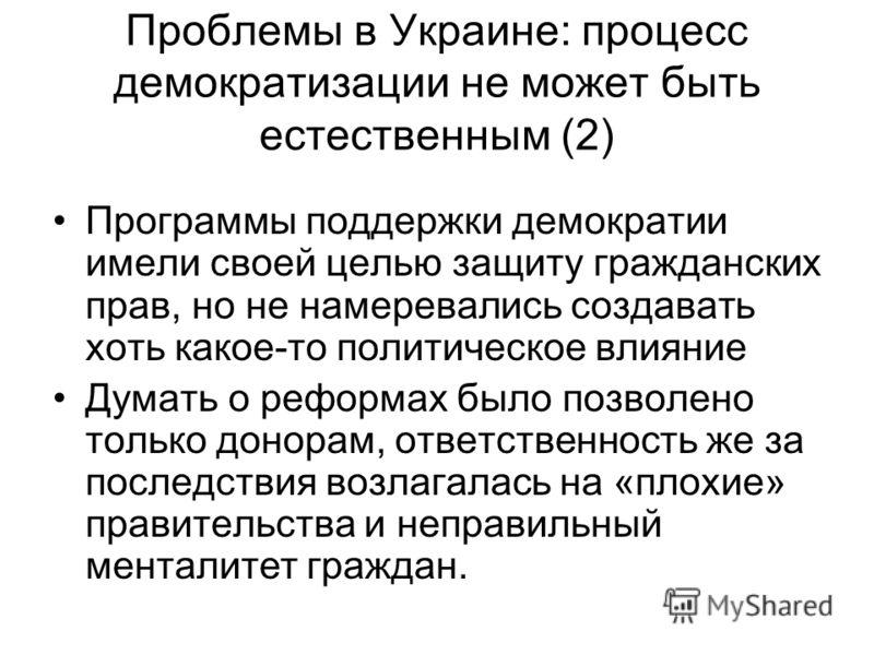 Проблемы в Украине: процесс демократизации не может быть естественным (2) Программы поддержки демократии имели своей целью защиту гражданских прав, но не намеревались создавать хоть какое-то политическое влияние Думать о реформах было позволено тольк