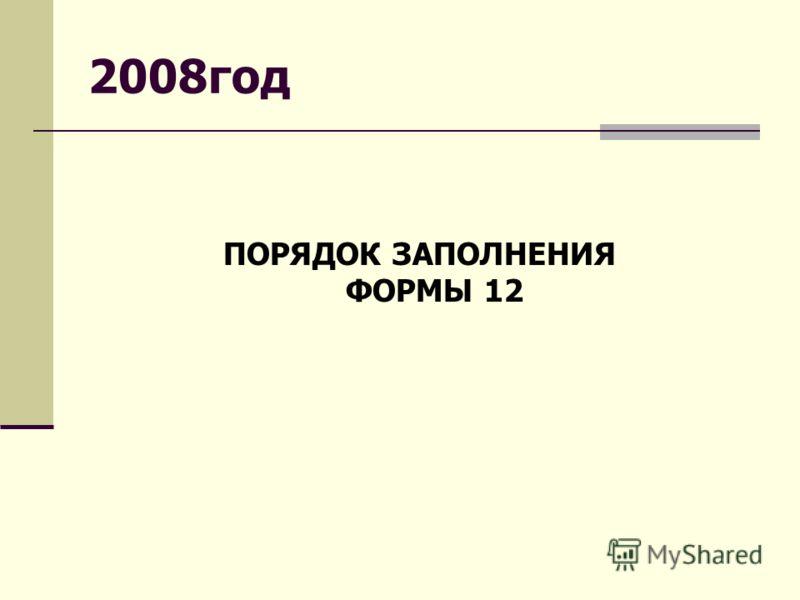 2008год ПОРЯДОК ЗАПОЛНЕНИЯ ФОРМЫ 12