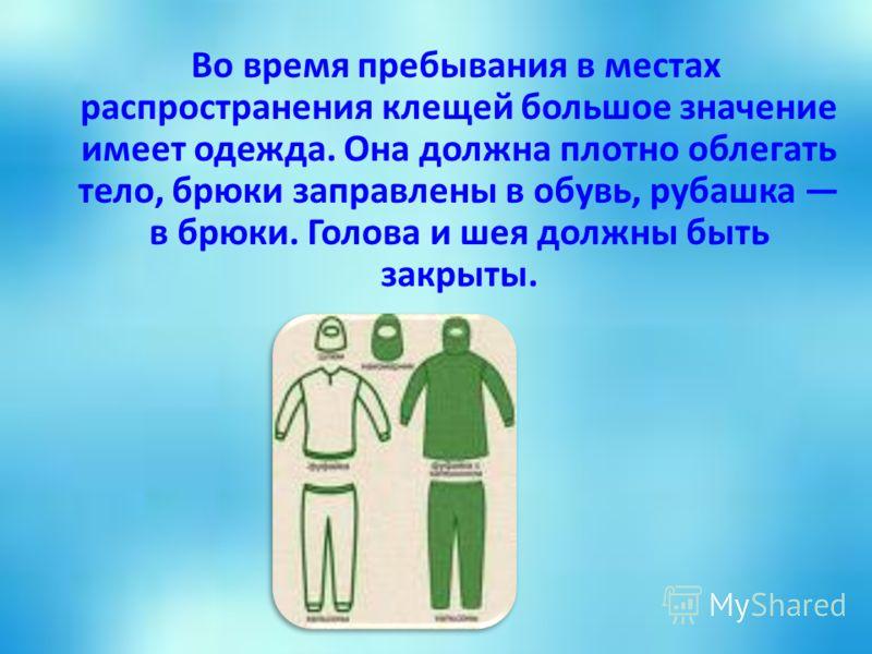 Во время пребывания в местах распространения клещей большое значение имеет одежда. Она должна плотно облегать тело, брюки заправлены в обувь, рубашка в брюки. Голова и шея должны быть закрыты.