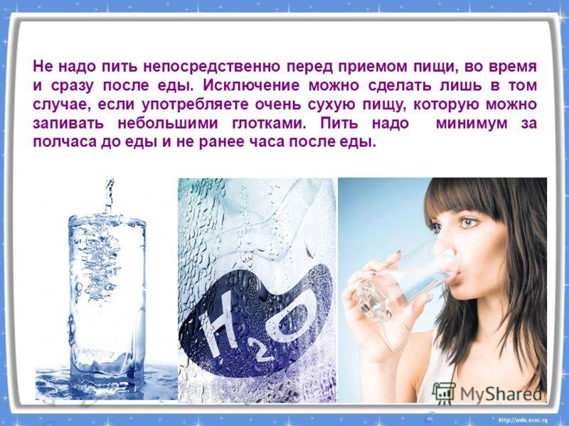 Не надо пить непосредственно перед приемом пищи, во время и сразу после еды. Исключение можно сделать лишь в том случае, если употребляете очень сухую пищу, которую можно запивать небольшими глотками. Пить надо минимум за полчаса до еды и не ранее ча