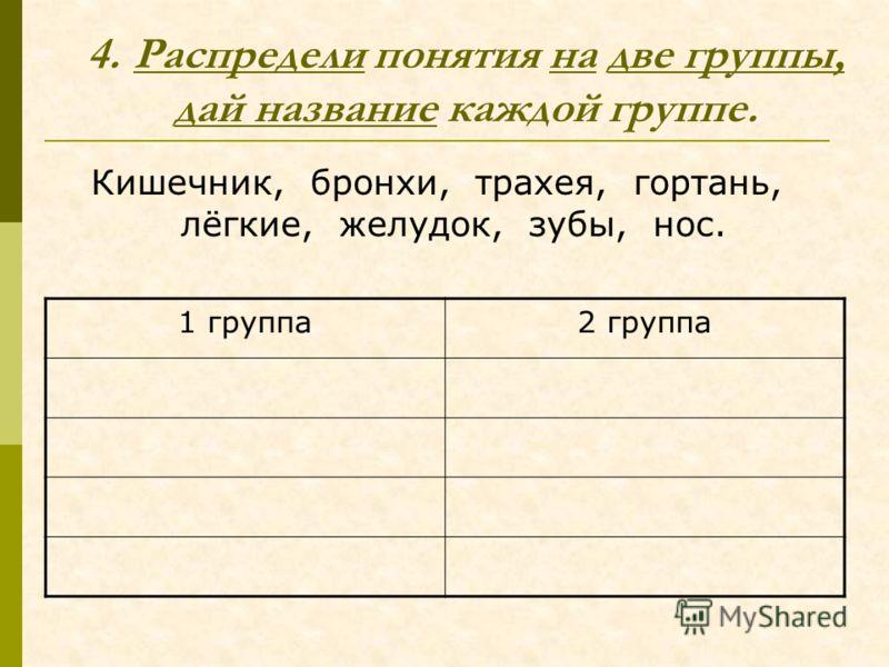 4.Распредели понятия на две группы, дай название каждой группе. Кишечник, бронхи, трахея, гортань, лёгкие, желудок, зубы, нос. 1 группа2 группа