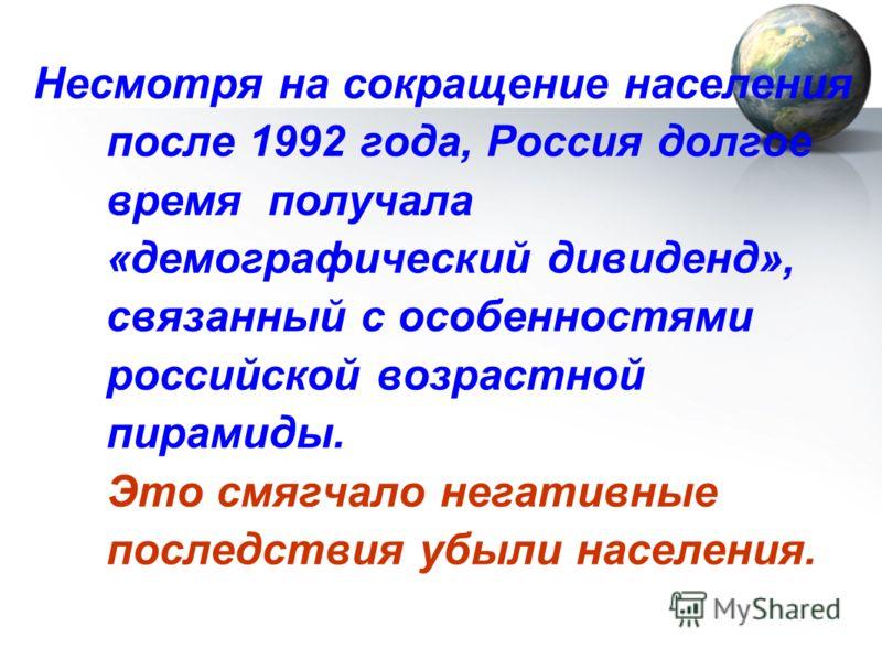 Несмотря на сокращение населения после 1992 года, Россия долгое время получала «демографический дивиденд», связанный с особенностями российской возрастной пирамиды. Это смягчало негативные последствия убыли населения.