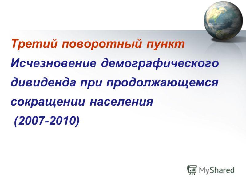 Третий поворотный пункт Исчезновение демографического дивиденда при продолжающемся сокращении населения (2007-2010)