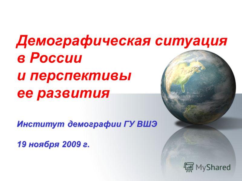 Демографическая ситуация в России и перспективы ее развития Институт демографии ГУ ВШЭ 19 ноября 2009 г.