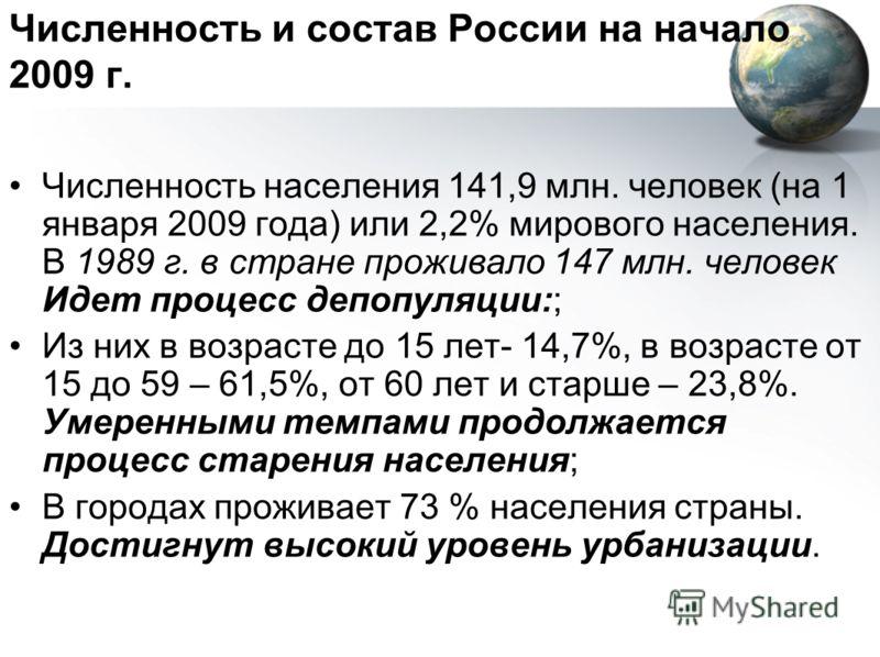 Численность и состав России на начало 2009 г. Численность населения 141,9 млн. человек (на 1 января 2009 года) или 2,2% мирового населения. В 1989 г. в стране проживало 147 млн. человек Идет процесс депопуляции:; Из них в возрасте до 15 лет- 14,7%, в