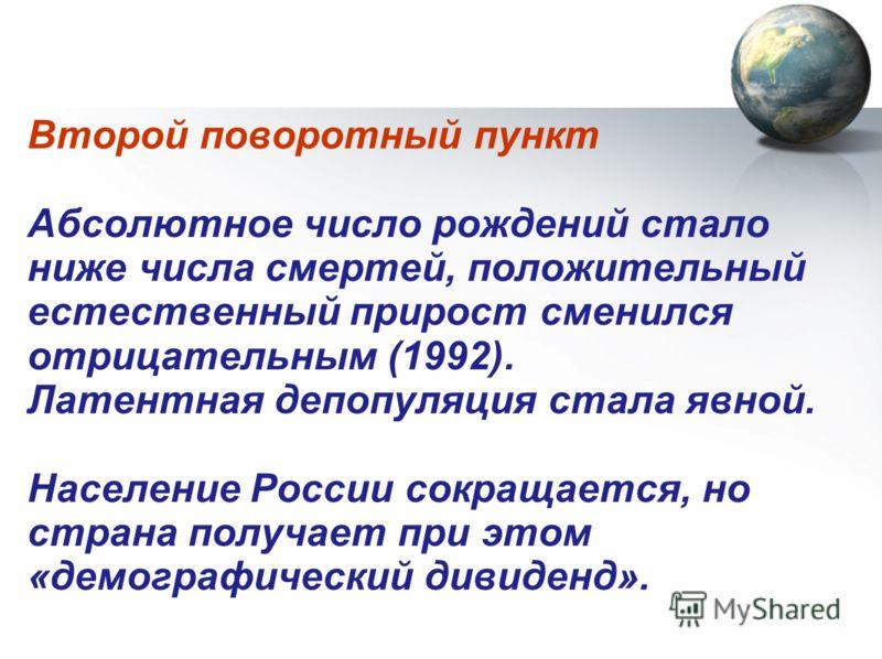 Второй поворотный пункт Абсолютное число рождений стало ниже числа смертей, положительный естественный прирост сменился отрицательным (1992). Латентная депопуляция стала явной. Население России сокращается, но страна получает при этом «демографически