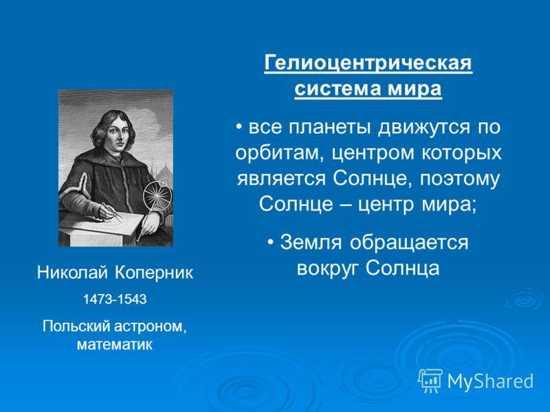 Николай Коперник 1473-1543 Польский астроном, математик Гелиоцентрическая система мира все планеты движутся по орбитам, центром которых является Солнце, поэтому Солнце – центр мира; Земля обращается вокруг Солнца