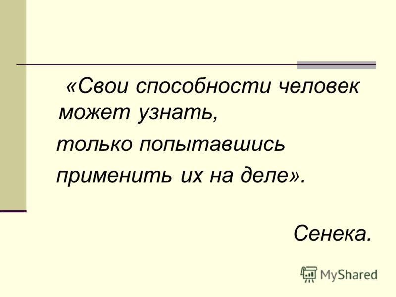 «Свои способности человек может узнать, только попытавшись применить их на деле». Сенека.