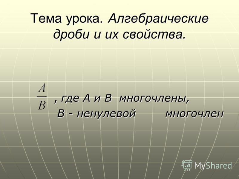 Тема урока. Алгебраические дроби и их свойства., где А и В многочлены, В - ненулевой многочлен В - ненулевой многочлен