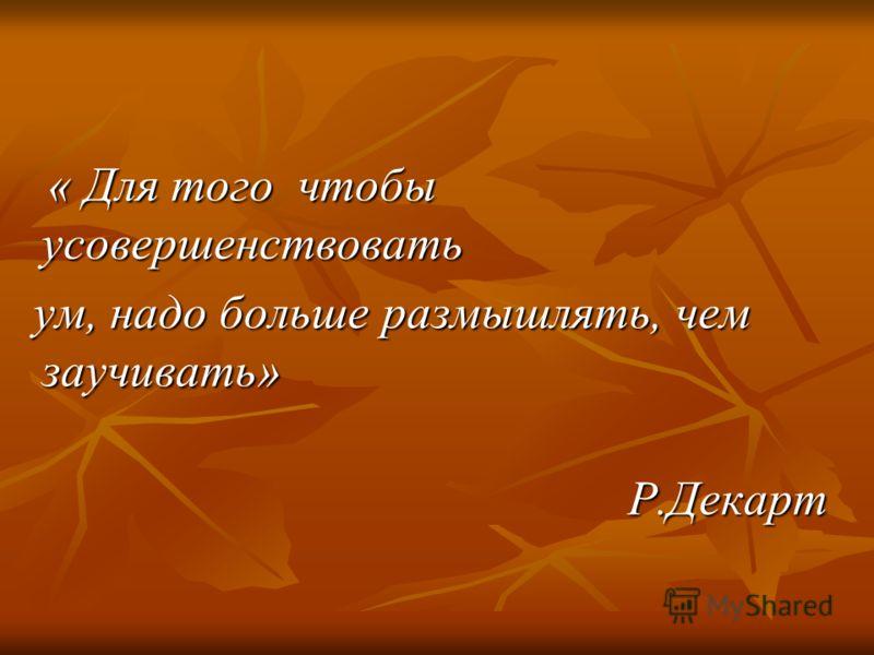 « Для того чтобы усовершенствовать « Для того чтобы усовершенствовать ум, надо больше размышлять, чем заучивать» ум, надо больше размышлять, чем заучивать» Р.Декарт Р.Декарт