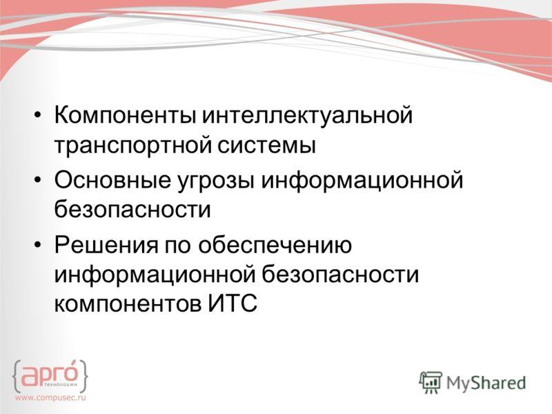 Компоненты интеллектуальной транспортной системы Основные угрозы информационной безопасности Решения по обеспечению информационной безопасности компонентов ИТС