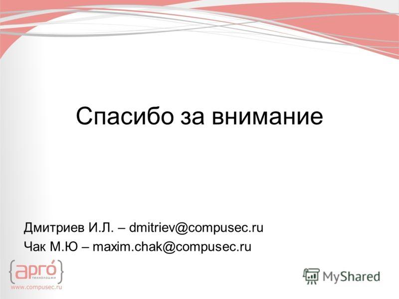 Спасибо за внимание Дмитриев И.Л. – dmitriev@compusec.ru Чак М.Ю – maxim.chak@compusec.ru