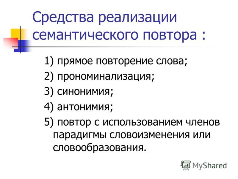 Средства реализации семантического повтора : 1) прямое повторение слова; 2) прономинализация; 3) синонимия; 4) антонимия; 5) повтор с использованием членов парадигмы словоизменения или словообразования.