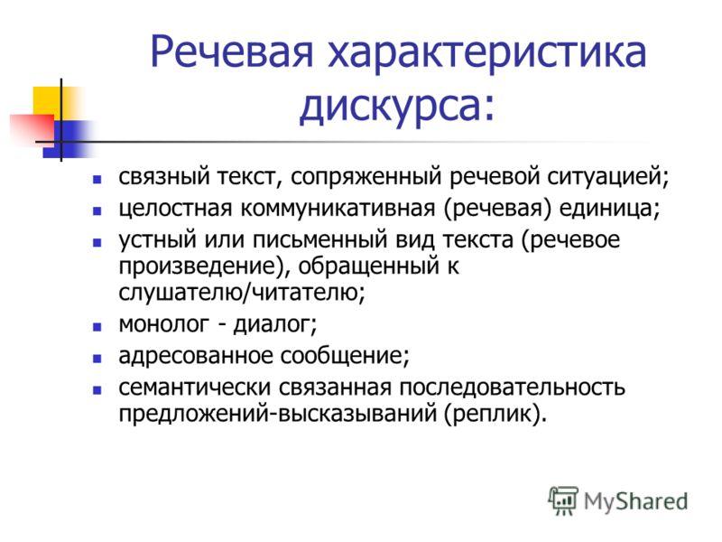 Речевая характеристика дискурса: связный текст, сопряженный речевой ситуацией; целостная коммуникативная (речевая) единица; устный или письменный вид текста (речевое произведение), обращенный к слушателю/читателю; монолог - диалог; адресованное сообщ